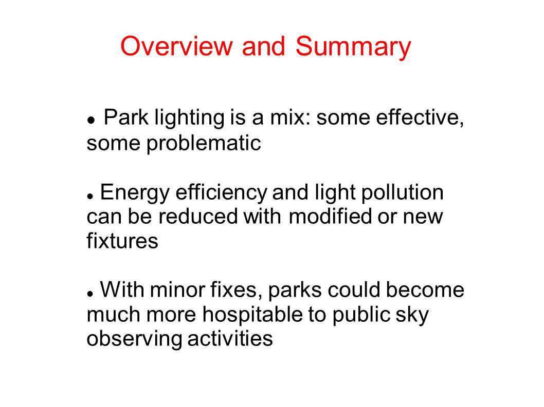 Overview and Summary Park lighting is a mix: some effective, some problematic Energy efficiency and light pollution can be reduced with modified or new fixtures With minor fixes, parks could become much more hospitable to public sky observing activities