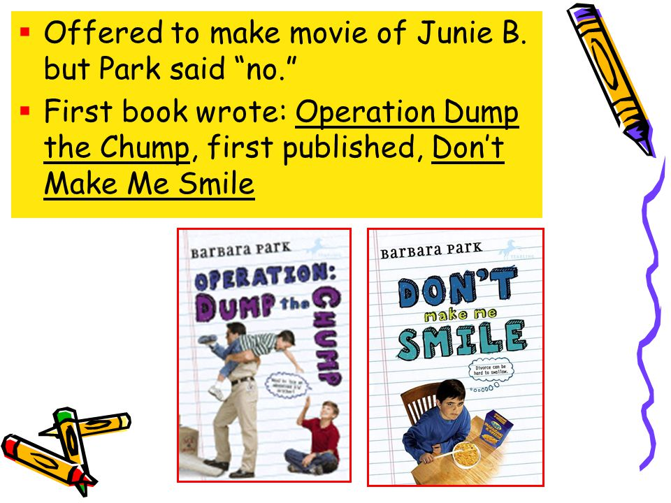 Offered to make movie of Junie B. but Park said no. First book wrote: Operation Dump the Chump, first published, Dont Make Me Smile