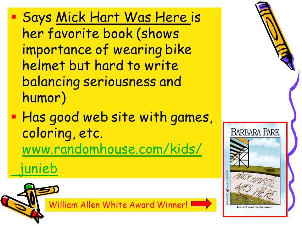 Says Mick Hart Was Here is her favorite book (shows importance of wearing bike helmet but hard to write balancing seriousness and humor) Has good web site with games, coloring, etc.