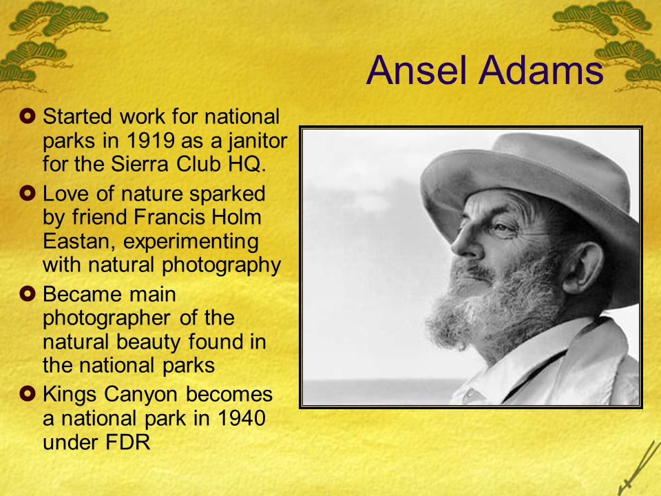 Ansel Adams Started work for national parks in 1919 as a janitor for the Sierra Club HQ. Love of nature sparked by friend Francis Holm Eastan, experim