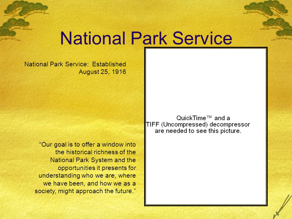 National Park Service National Park Service: Established August 25, 1916 Our goal is to offer a window into the historical richness of the National Pa