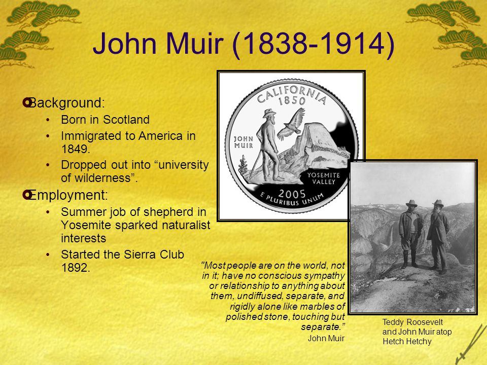 John Muir (1838-1914) Background: Born in Scotland Immigrated to America in 1849. Dropped out into university of wilderness. Employment: Summer job of