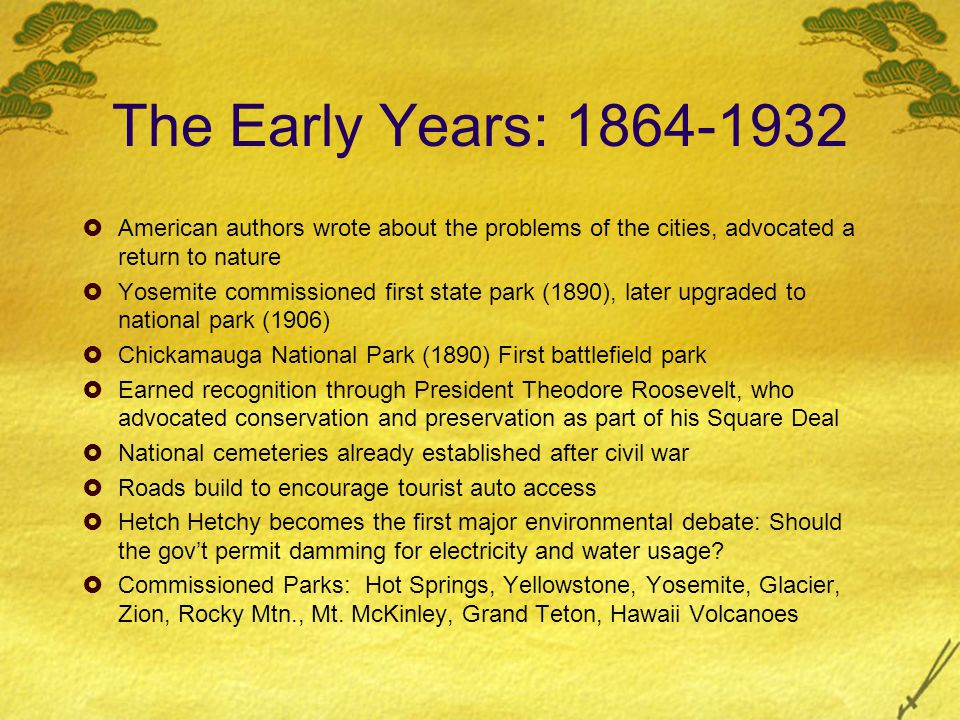 The Early Years: 1864-1932 American authors wrote about the problems of the cities, advocated a return to nature Yosemite commissioned first state par