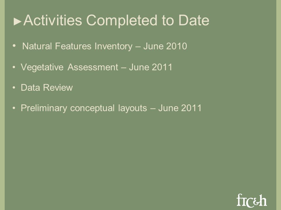 Activities Completed to Date Natural Features Inventory – June 2010 Vegetative Assessment – June 2011 Data Review Preliminary conceptual layouts – June 2011