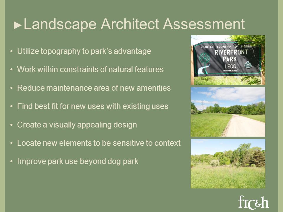 Landscape Architect Assessment Utilize topography to parks advantage Work within constraints of natural features Reduce maintenance area of new amenities Find best fit for new uses with existing uses Create a visually appealing design Locate new elements to be sensitive to context Improve park use beyond dog park