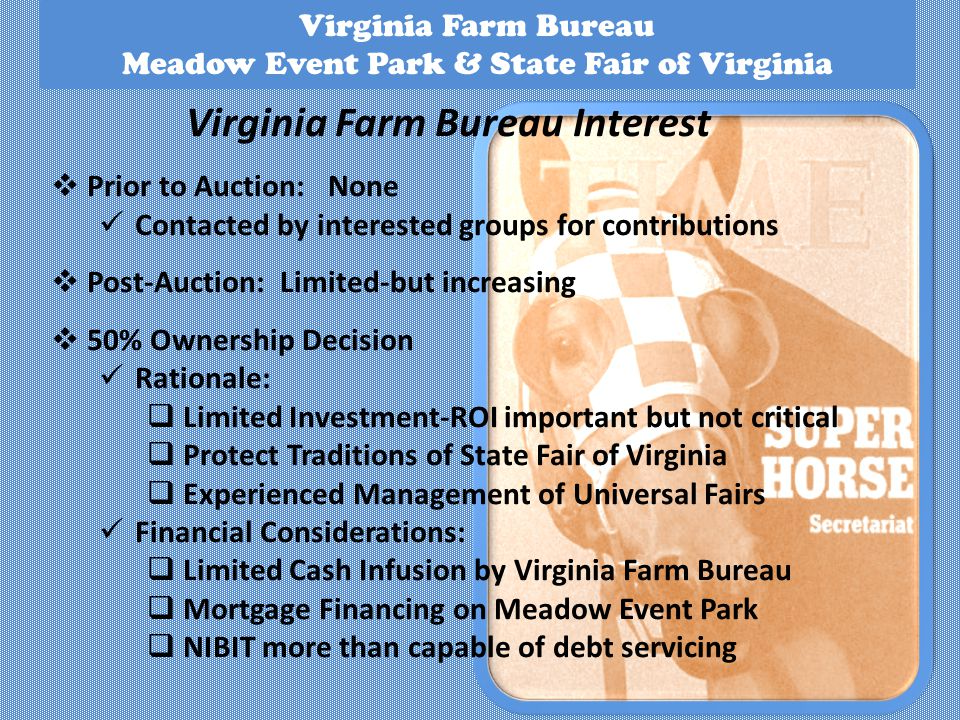 Virginia Farm Bureau Meadow Event Park & State Fair of Virginia Virginia Farm Bureau Interest Prior to Auction: None Contacted by interested groups for contributions Post-Auction: Limited-but increasing 50% Ownership Decision Rationale: Limited Investment-ROI important but not critical Protect Traditions of State Fair of Virginia Experienced Management of Universal Fairs Financial Considerations: Limited Cash Infusion by Virginia Farm Bureau Mortgage Financing on Meadow Event Park NIBIT more than capable of debt servicing
