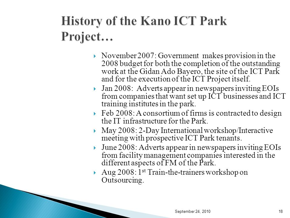September 24, 201018 History of the Kano ICT Park Project… November 2007: Government makes provision in the 2008 budget for both the completion of the outstanding work at the Gidan Ado Bayero, the site of the ICT Park and for the execution of the ICT Project itself.