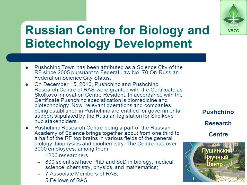 Business Infrastructure of Industry Area – Pushchino Technology Park Institutes of Pushchino Research Centre of the Russian Academy of Science Regional representative office in Pushchino town of Federal Fund for assistance to development of small enterprises in science & engineering sphere Fund for development of bio-technologies non-profit organization (at the stage of formation of the pool of stakeholders structures and final decision of the list of founders and managing bodies) Business incubator Data centre of Stack group of companies (designer and owner of Rambler and ceveral data centres) Consulting, engineering, design, construction, audit organizations and the centralized accounting department Bank branches in Pushchino town : Sberbank, Vozrozhdeniye Branches of Russian insurance companies in Pushchino town