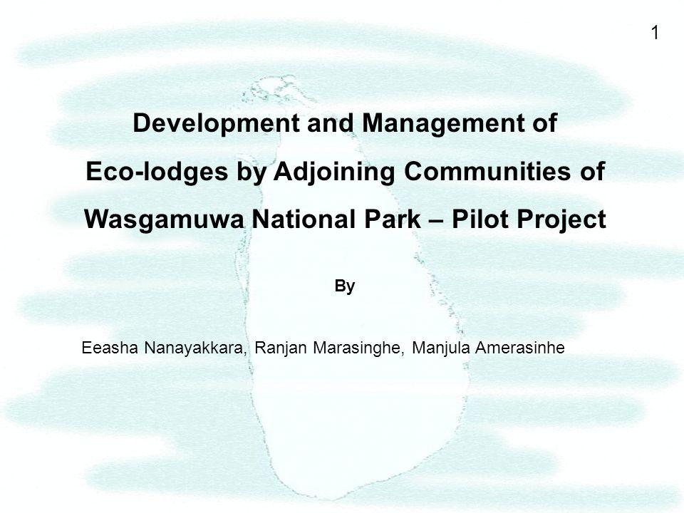1 Development and Management of Eco-lodges by Adjoining Communities of Wasgamuwa National Park – Pilot Project By Eeasha Nanayakkara, Ranjan Marasinghe, Manjula Amerasinhe