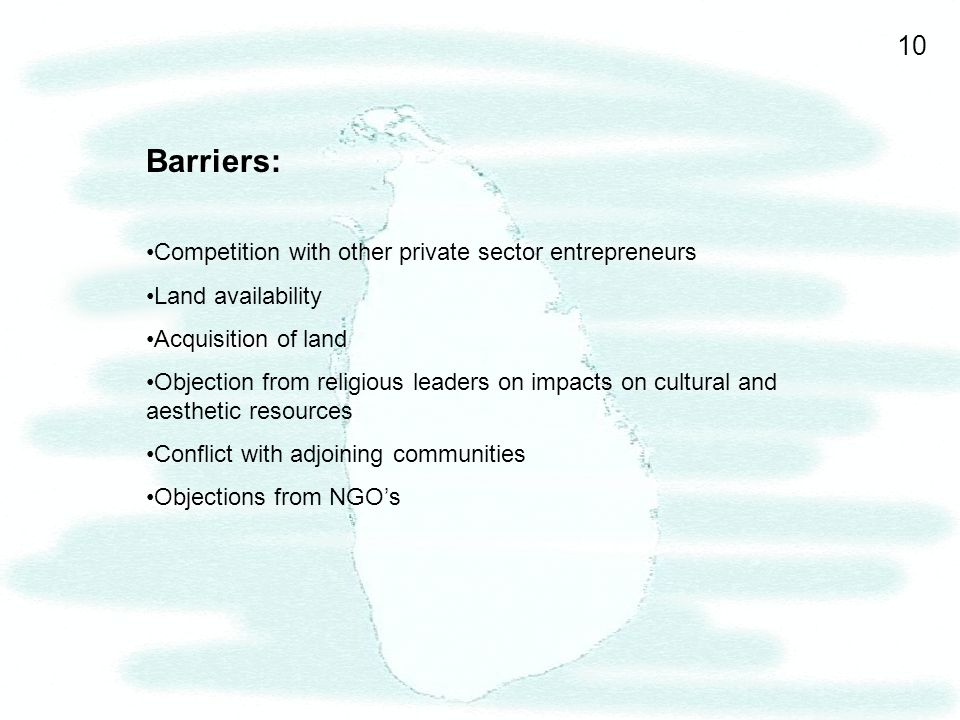 10 Barriers: Competition with other private sector entrepreneurs Land availability Acquisition of land Objection from religious leaders on impacts on cultural and aesthetic resources Conflict with adjoining communities Objections from NGOs
