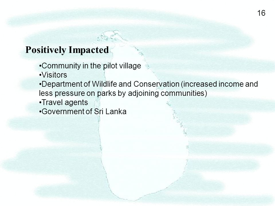 16 Positively Impacted Community in the pilot village Visitors Department of Wildlife and Conservation (increased income and less pressure on parks by adjoining communities) Travel agents Government of Sri Lanka