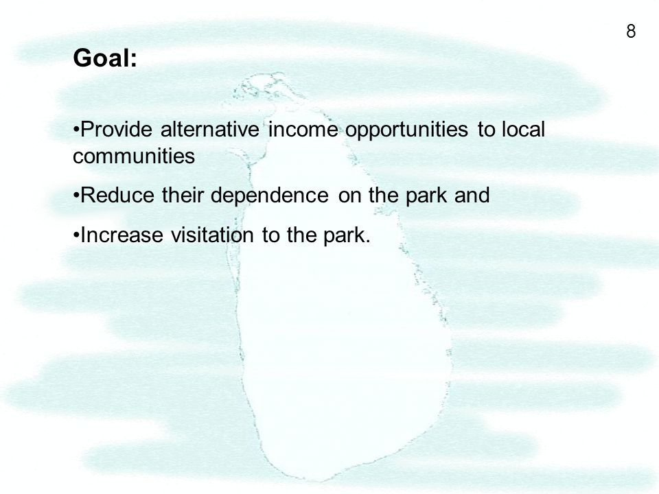 8 Goal: Provide alternative income opportunities to local communities Reduce their dependence on the park and Increase visitation to the park.