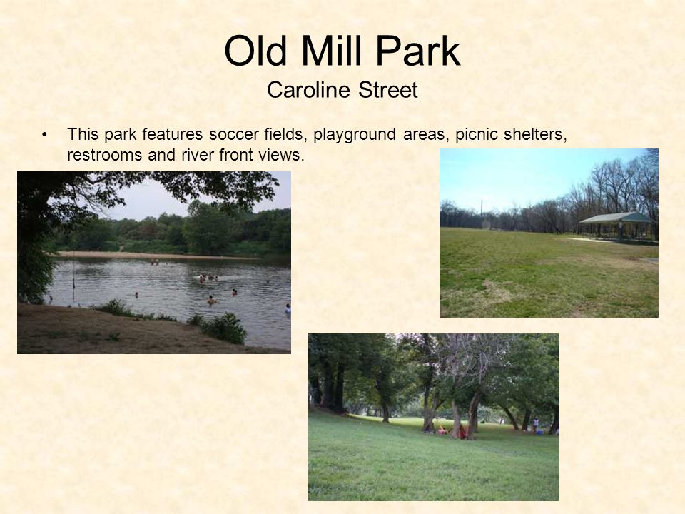 Old Mill Park Caroline Street This park features soccer fields, playground areas, picnic shelters, restrooms and river front views.
