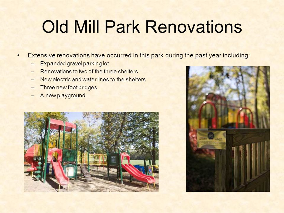 Old Mill Park Renovations Extensive renovations have occurred in this park during the past year including: –Expanded gravel parking lot –Renovations to two of the three shelters –New electric and water lines to the shelters –Three new foot bridges –A new playground