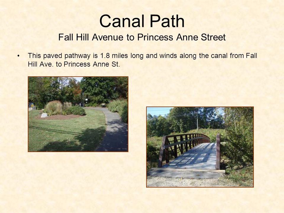 Canal Path Fall Hill Avenue to Princess Anne Street This paved pathway is 1.8 miles long and winds along the canal from Fall Hill Ave.