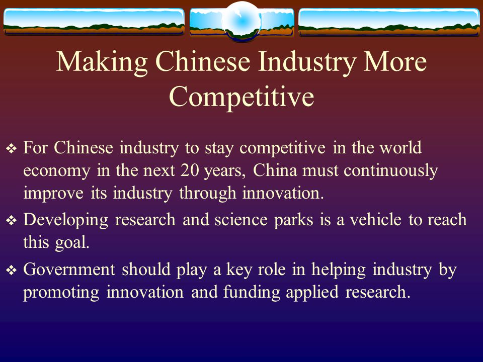 Making Chinese Industry More Competitive For Chinese industry to stay competitive in the world economy in the next 20 years, China must continuously improve its industry through innovation.