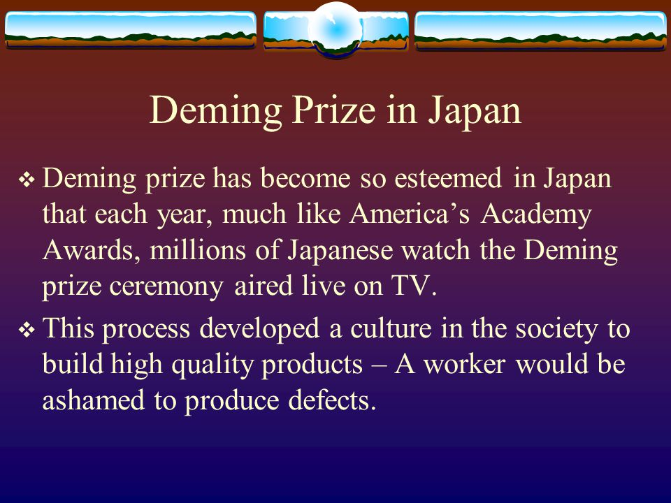 Deming Prize in Japan Deming prize has become so esteemed in Japan that each year, much like Americas Academy Awards, millions of Japanese watch the Deming prize ceremony aired live on TV.