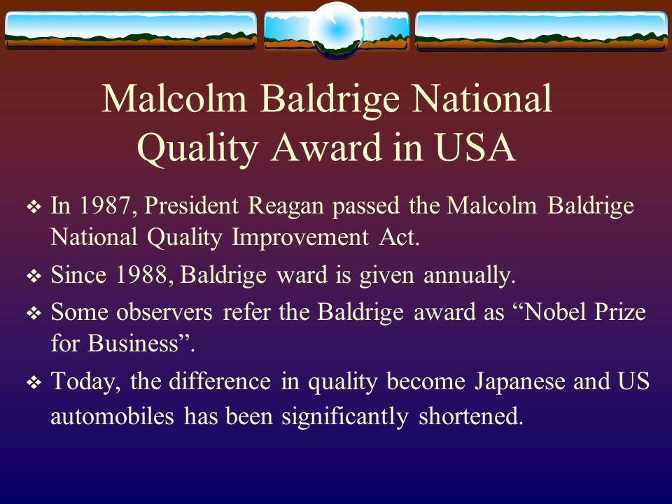 Malcolm Baldrige National Quality Award in USA In 1987, President Reagan passed the Malcolm Baldrige National Quality Improvement Act.