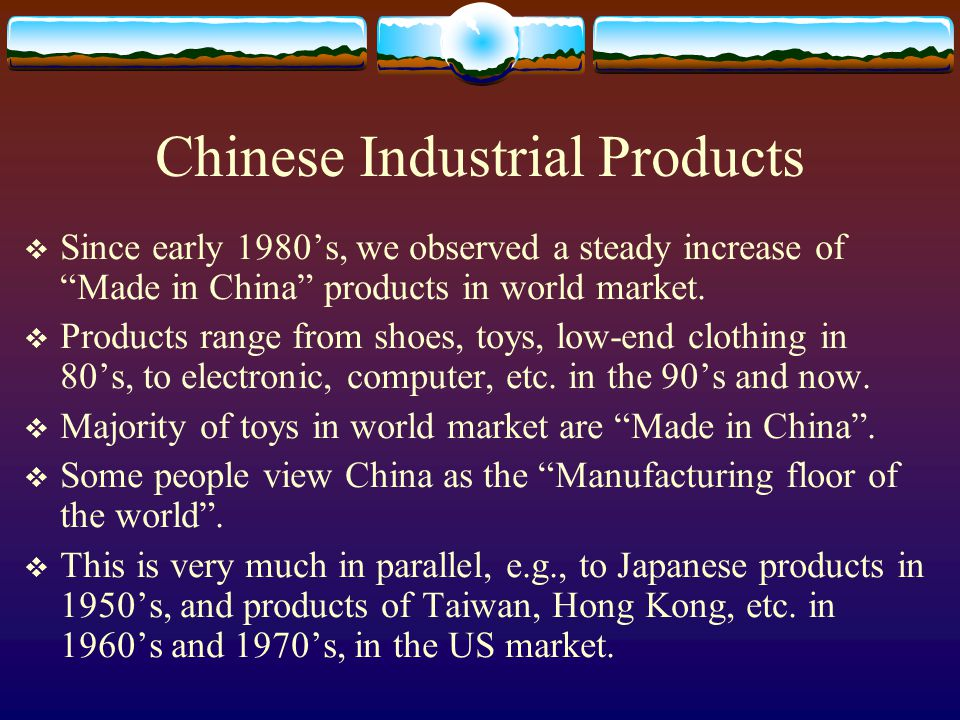 Chinese Industrial Products Since early 1980s, we observed a steady increase of Made in China products in world market.
