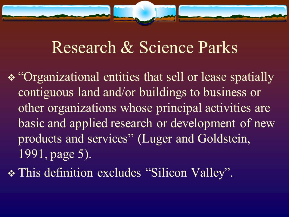 Research & Science Parks Organizational entities that sell or lease spatially contiguous land and/or buildings to business or other organizations whose principal activities are basic and applied research or development of new products and services (Luger and Goldstein, 1991, page 5).