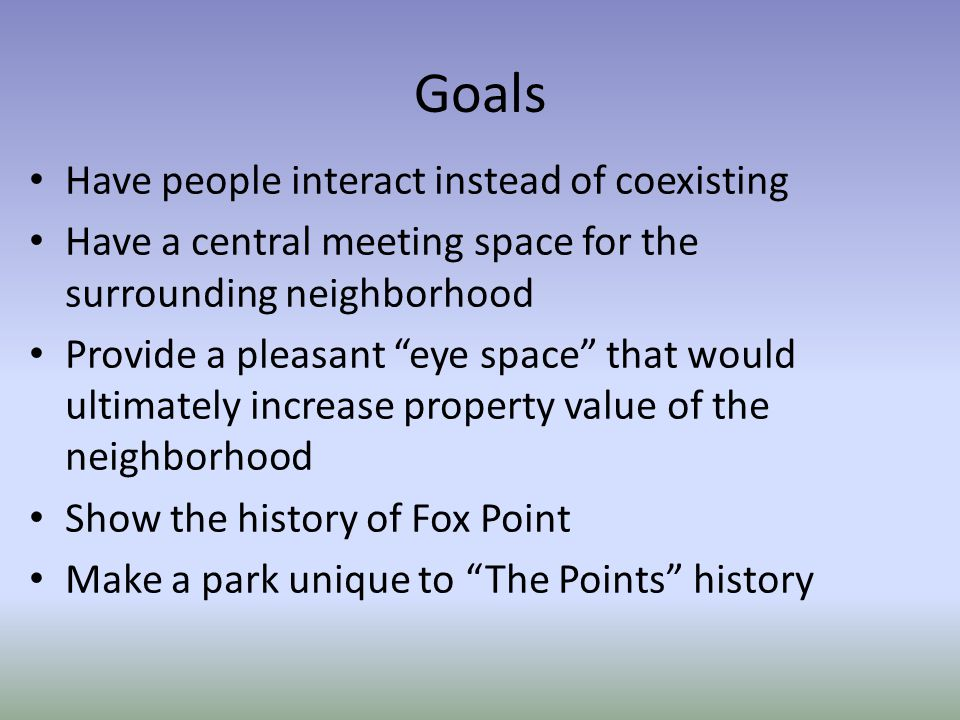 Goals Have people interact instead of coexisting Have a central meeting space for thesurrounding neighborhood Provide a pleasant eye space that wouldu