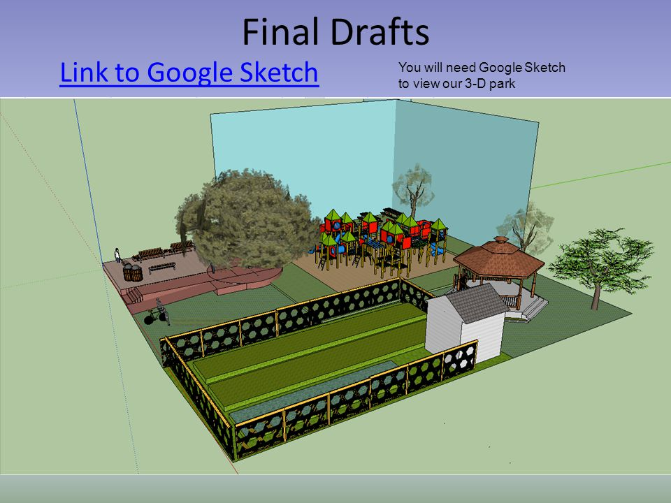 Final Drafts Link to Google Sketch You will need Google Sketch to view our 3-D park