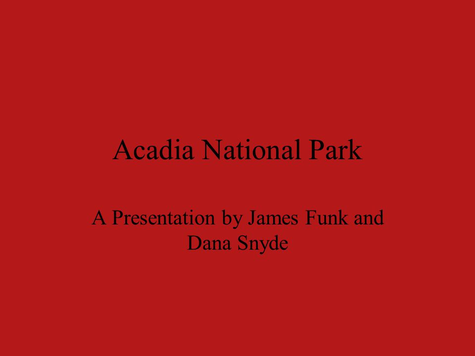 Acadia National Park A Presentation by James Funk and Dana Snyde