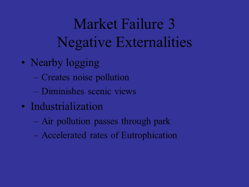 Market Failure 3 Negative Externalities Nearby logging –Creates noise pollution –Diminishes scenic views Industrialization –Air pollution passes through park –Accelerated rates of Eutrophication