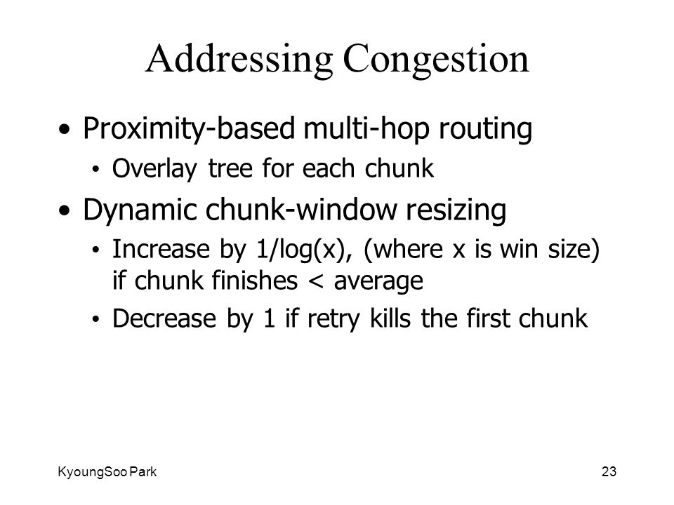KyoungSoo Park23 Addressing Congestion Proximity-based multi-hop routing Overlay tree for each chunk Dynamic chunk-window resizing Increase by 1/log(x), (where x is win size) if chunk finishes < average Decrease by 1 if retry kills the first chunk
