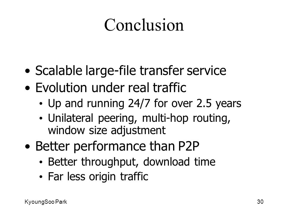 KyoungSoo Park30 Conclusion Scalable large-file transfer service Evolution under real traffic Up and running 24/7 for over 2.5 years Unilateral peering, multi-hop routing, window size adjustment Better performance than P2P Better throughput, download time Far less origin traffic