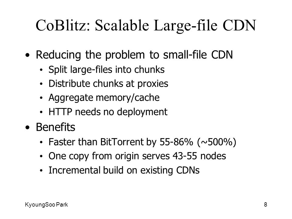 KyoungSoo Park8 CoBlitz: Scalable Large-file CDN Reducing the problem to small-file CDN Split large-files into chunks Distribute chunks at proxies Aggregate memory/cache HTTP needs no deployment Benefits Faster than BitTorrent by 55-86% (~500%) One copy from origin serves 43-55 nodes Incremental build on existing CDNs
