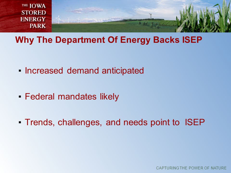 CAPTURING THE POWER OF NATURE Why The Department Of Energy Backs ISEP Increased demand anticipated Federal mandates likely Trends, challenges, and needs point to ISEP