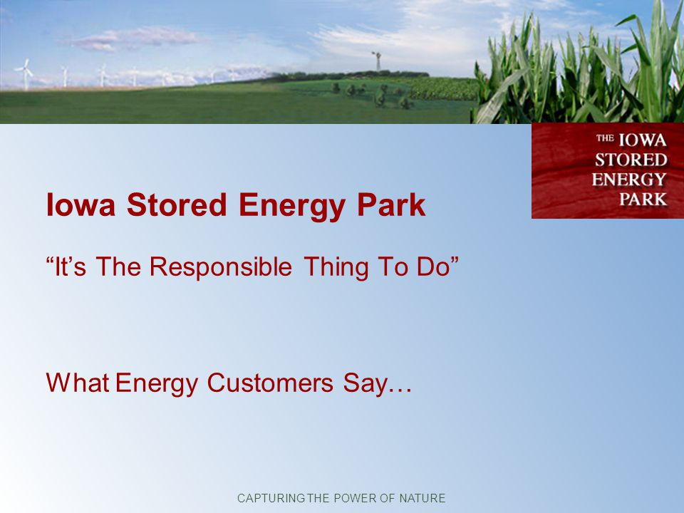Iowa Stored Energy Park Its The Responsible Thing To Do What Energy Customers Say… CAPTURING THE POWER OF NATURE