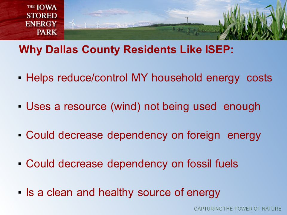 CAPTURING THE POWER OF NATURE Why Dallas County Residents Like ISEP: Helps reduce/control MY household energy costs Uses a resource (wind) not being used enough Could decrease dependency on foreign energy Could decrease dependency on fossil fuels Is a clean and healthy source of energy