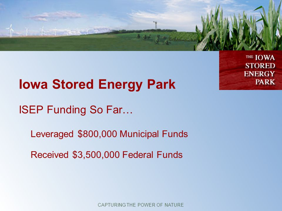 Iowa Stored Energy Park ISEP Funding So Far… Leveraged $800,000 Municipal Funds Received $3,500,000 Federal Funds CAPTURING THE POWER OF NATURE