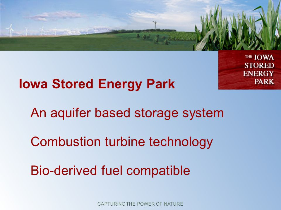 Iowa Stored Energy Park An aquifer based storage system Combustion turbine technology Bio-derived fuel compatible CAPTURING THE POWER OF NATURE