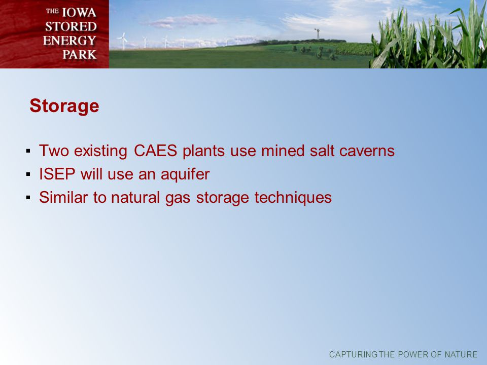 CAPTURING THE POWER OF NATURE Storage Two existing CAES plants use mined salt caverns ISEP will use an aquifer Similar to natural gas storage techniques
