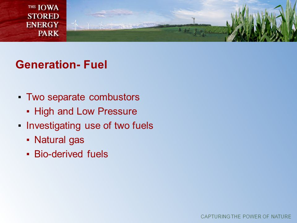 CAPTURING THE POWER OF NATURE Generation- Fuel Two separate combustors High and Low Pressure Investigating use of two fuels Natural gas Bio-derived fuels