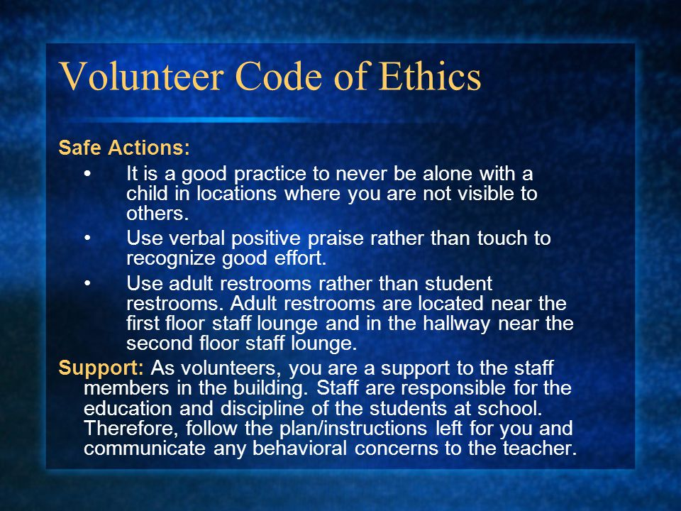 Volunteer Code of Ethics Safe Actions: It is a good practice to never be alone with a child in locations where you are not visible to others.
