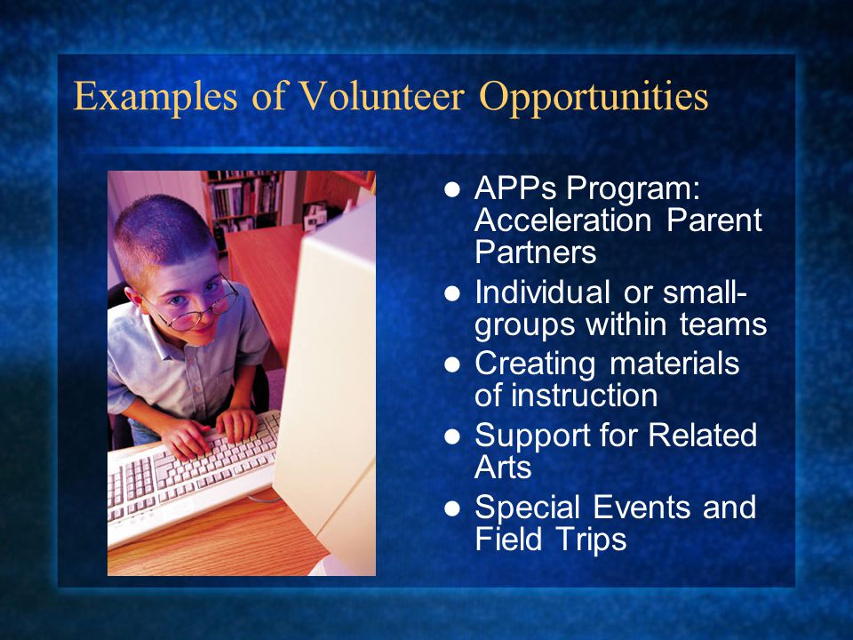 Examples of Volunteer Opportunities APPs Program: Acceleration Parent Partners Individual or small- groups within teams Creating materials of instruct