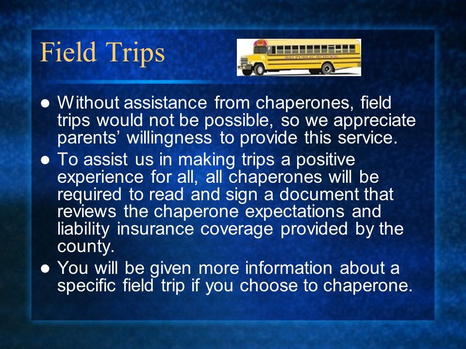 Field Trips Without assistance from chaperones, field trips would not be possible, so we appreciate parents willingness to provide this service.