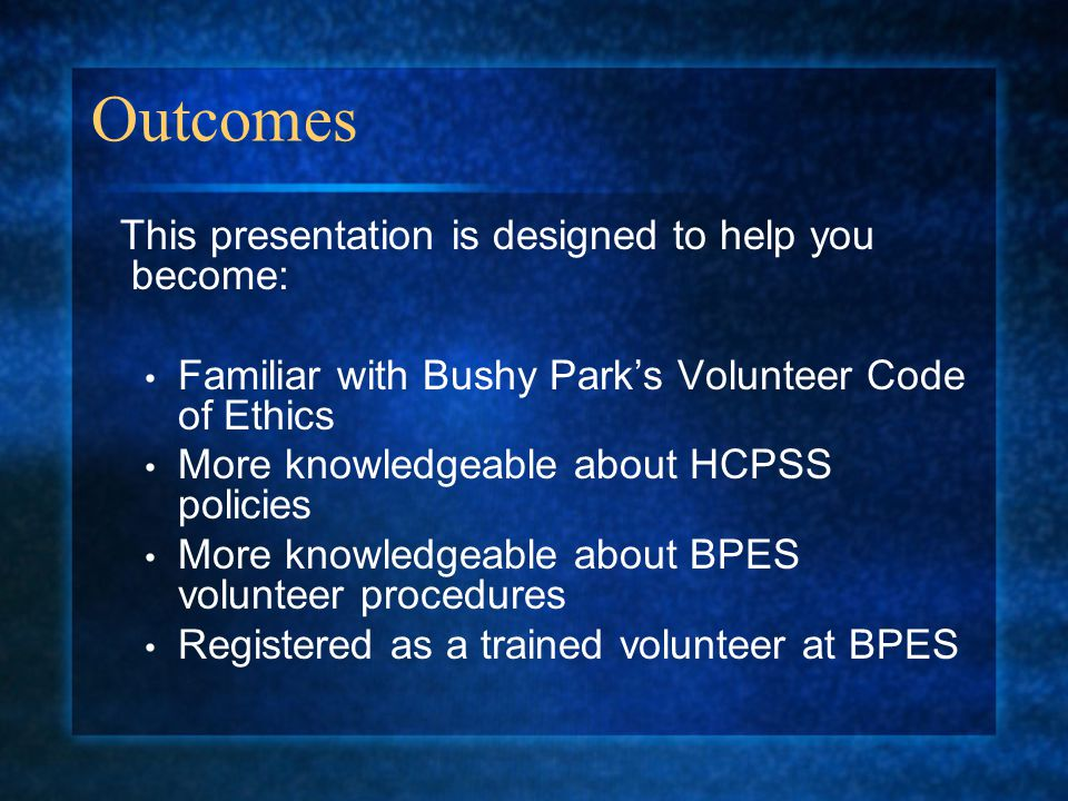 Outcomes This presentation is designed to help you become: Familiar with Bushy Parks Volunteer Code of Ethics More knowledgeable about HCPSS policies More knowledgeable about BPES volunteer procedures Registered as a trained volunteer at BPES