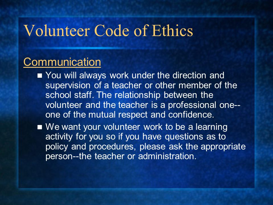 Volunteer Code of Ethics Communication You will always work under the direction and supervision of a teacher or other member of the school staff. The