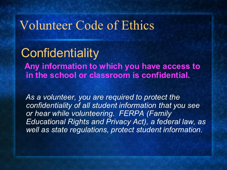 Volunteer Code of Ethics Confidentiality Any information to which you have access to in the school or classroom is confidential.