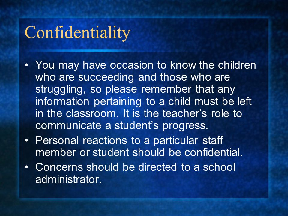 Confidentiality You may have occasion to know the children who are succeeding and those who are struggling, so please remember that any information pe
