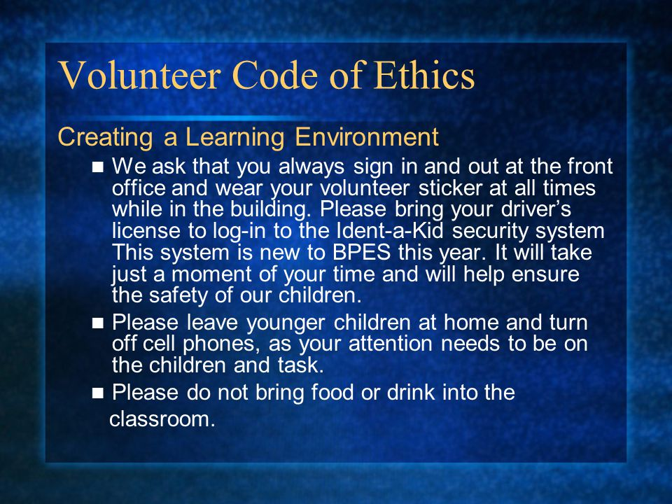Volunteer Code of Ethics Creating a Learning Environment We ask that you always sign in and out at the front office and wear your volunteer sticker at all times while in the building.