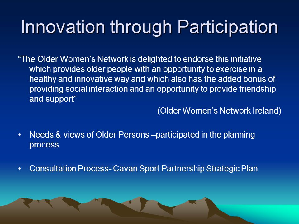 Innovation through Participation The Older Womens Network is delighted to endorse this initiative which provides older people with an opportunity to exercise in a healthy and innovative way and which also has the added bonus of providing social interaction and an opportunity to provide friendship and support (Older Womens Network Ireland) Needs & views of Older Persons –participated in the planning process Consultation Process- Cavan Sport Partnership Strategic Plan