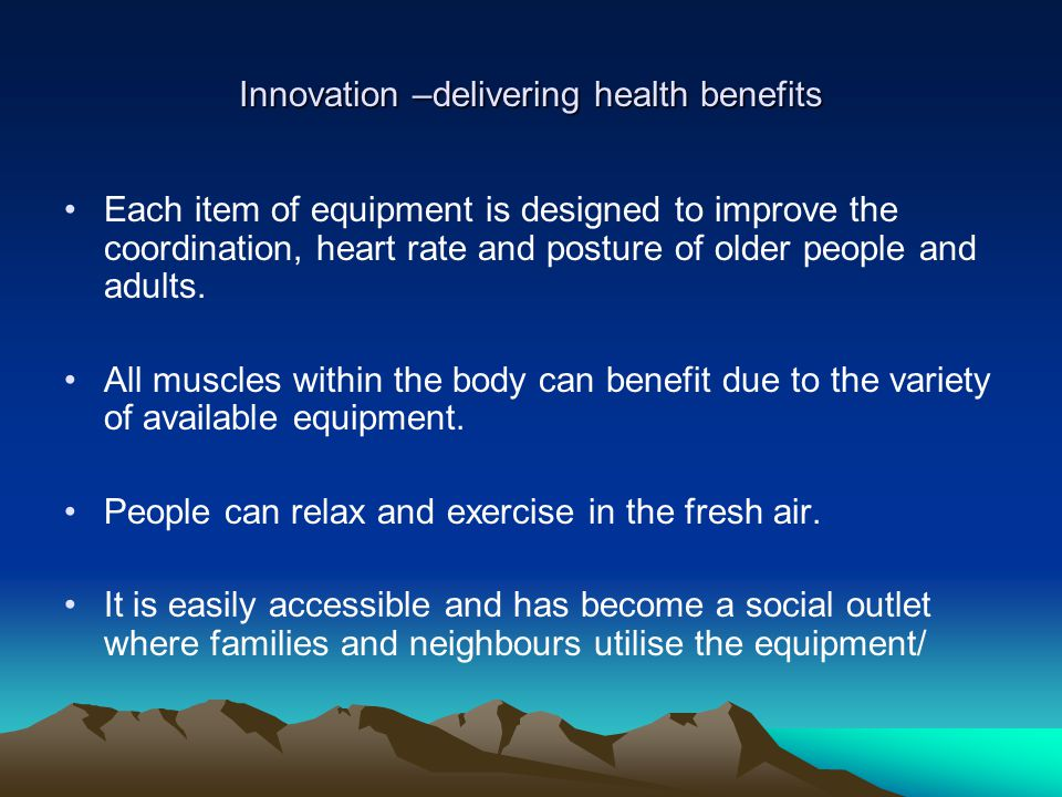 Innovation –delivering health benefits Each item of equipment is designed to improve the coordination, heart rate and posture of older people and adul