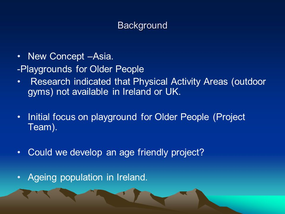 Background New Concept –Asia. -Playgrounds for Older People Research indicated that Physical Activity Areas (outdoor gyms) not available in Ireland or