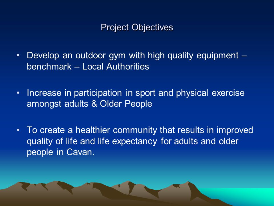 Project Objectives Develop an outdoor gym with high quality equipment – benchmark – Local Authorities Increase in participation in sport and physical exercise amongst adults & Older People To create a healthier community that results in improved quality of life and life expectancy for adults and older people in Cavan.